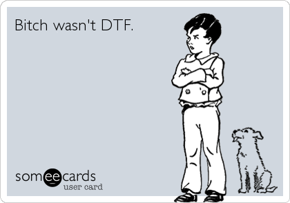 Bitch wasn't DTF.