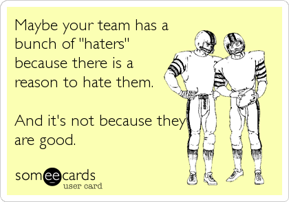 """Maybe your team has a bunch of """"haters"""" because there is a reason to hate them.  And it's not because they are good."""