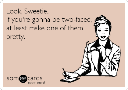 Look, Sweetie.. If you're gonna be two-faced, at least make one of them pretty.