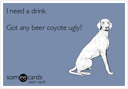 I need a drink  Got any beer coyote ugly?