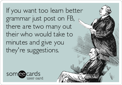 If you want too learn better grammar just post on FB, there are two many out their who would take to minutes and give you they're suggestions.