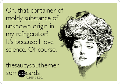 Oh, that container of moldy substance of unknown origin in my refrigerator? It's because I love science. Of course.  thesaucysoutherne