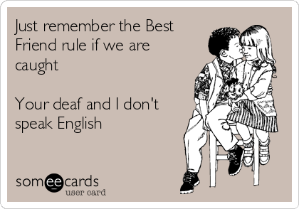 Just remember the Best Friend rule if we are caught Your deaf and I