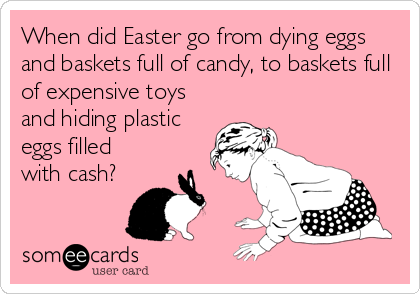 When did Easter go from dying eggs and baskets full of candy, to baskets full of expensive toys and hiding plastic eggs filled with cash?
