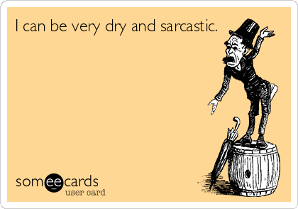 I can be very dry and sarcastic.
