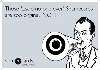 """Those """"...said no one ever"""" Snarkecards are soo original...NOT!"""