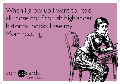 When I grow up I want to read all those hot Scottish highlander historical books I see my Mom reading