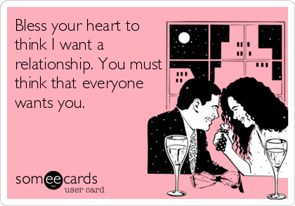 Bless your heart to think I want a relationship. You must think that everyone wants you.