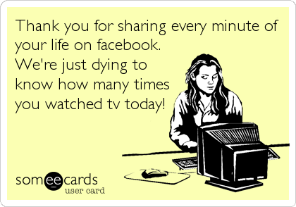 Thank you for sharing every minute of your life on facebook. We're just dying to know how many times you watched tv today!