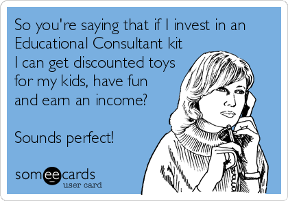 So you're saying that if I invest in an Educational Consultant kit I can get discounted toys for my kids, have fun and earn an income?  Sounds perfect!