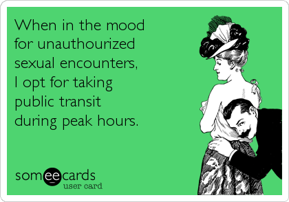When in the mood for unauthourized sexual encounters, I opt for taking public transit during peak hours.