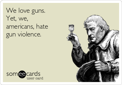 We love guns.  Yet, we, americans, hate gun violence.