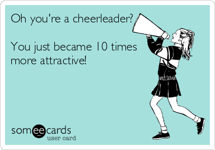 Oh you're a cheerleader?  You just became 10 times more attractive!
