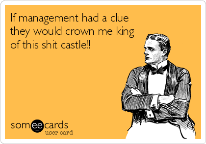 If management had a clue they would crown me king of this shit castle!!