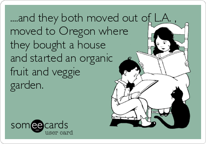 ....and they both moved out of L.A. , moved to Oregon where  they bought a house and started an organic fruit and veggie garden.