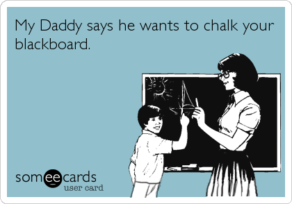 My Daddy says he wants to chalk your blackboard.