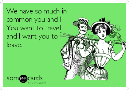 We have so much in common you and I. You want to travel and I want you to leave.
