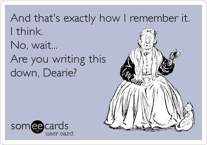 And that's exactly how I remember it.  I think.  No, wait...  Are you writing this down, Dearie?