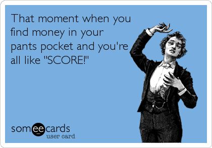 "That moment when you find money in your pants pocket and you're all like ""SCORE!"""