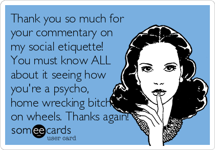 Thank you so much for your commentary on my social etiquette! You must know ALL about it seeing how you're a psycho, home wrecking bitch on wheels. Thanks again!