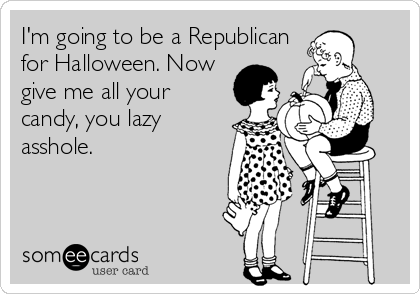 I'm going to be a Republican for Halloween. Now give me all your candy, you lazy asshole.