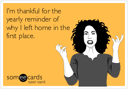 I'm thankful for the yearly reminder of why I left home in the first place.