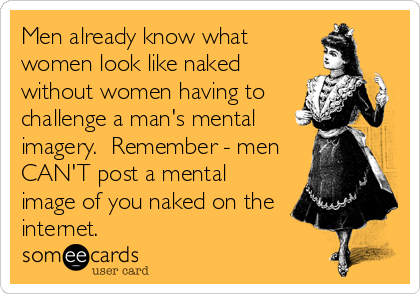 Men already know what women look like naked without women having to challenge a man's mental imagery.  Remember - men CAN'T post a mental image of you naked on the internet.