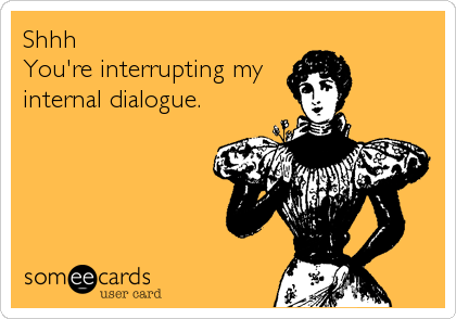 Shhh You're interrupting my internal dialogue.