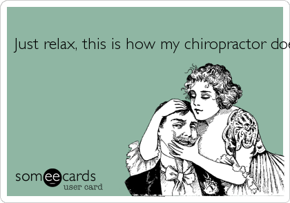 Just relax, this is how my chiropractor does it!