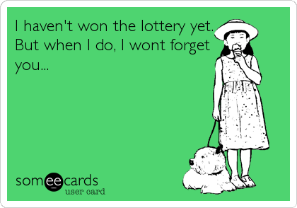 I haven't won the lottery yet. But when I do, I wont forget you...