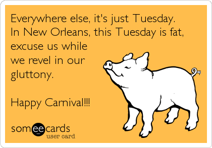 Everywhere else, it's just Tuesday.  In New Orleans, this Tuesday is fat, excuse us while we revel in our gluttony.  Happy Carnival!!!
