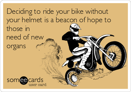 Deciding to ride your bike without your helmet is a beacon of hope to those in need of new organs