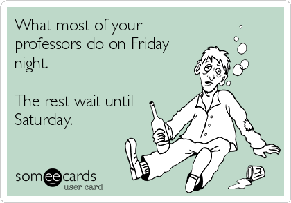 What most of your professors do on Friday night.  The rest wait until Saturday.