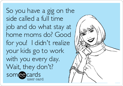 So you have a gig on the side called a full time job and do what stay at home moms do? Good for you!  I didn't realize your kids go to work with you every day. Wait, they don't?