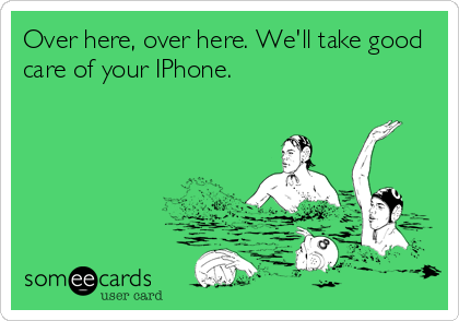 Over here, over here. We'll take good care of your IPhone.