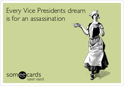 Every Vice Presidents dream is for an assassination