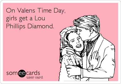 On Valens Time Day, girls get a Lou Phillips Diamond.