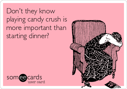 Don't they know playing candy crush is more important than starting dinner?