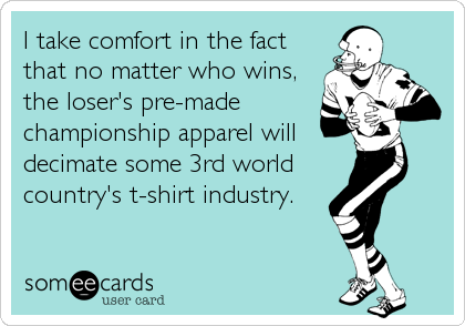 I take comfort in the fact that no matter who wins, the loser's pre-made championship apparel will decimate some 3rd world country's t-shirt industry.
