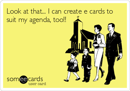 Look at that... I can create e cards to suit my agenda, too!!