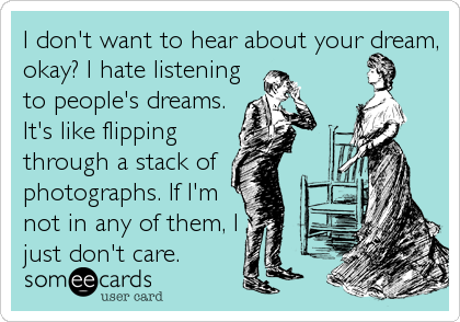 I don't want to hear about your dream, okay? I hate listening to people's dreams. It's like flipping through a stack of photographs. If I'm<br %