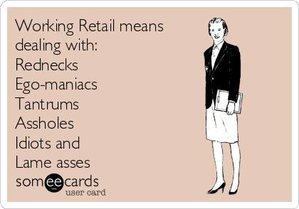 Working Retail means dealing with: Rednecks Ego-maniacs Tantrums Assholes Idiots and Lame asses