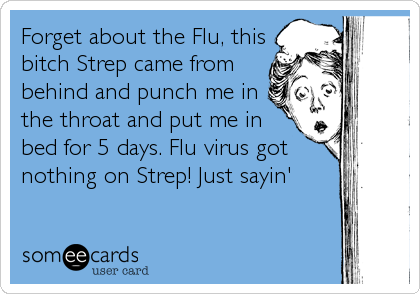 Forget about the Flu, this bitch Strep came from behind and punch me in the throat and put me in bed for 5 days. Flu virus got nothing on Strep! Just sayin'