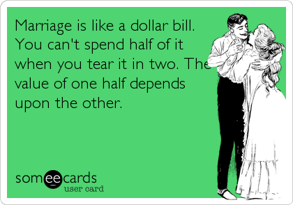 Marriage is like a dollar bill. You can't spend half of it when you tear it in two. The value of one half depends upon the other.