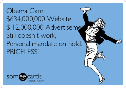 Obama Care $634,000,000 Website  $ 12,000,000 Advertisements  Still doesn't work,  Personal mandate on hold. PRICELESS!