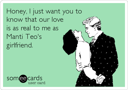 Honey, I just want you to know that our love is as real to me as Manti Teo's girlfriend.