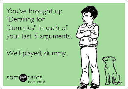 "You've brought up ""Derailing for Dummies"" in each of your last 5 arguments.  Well played, dummy."