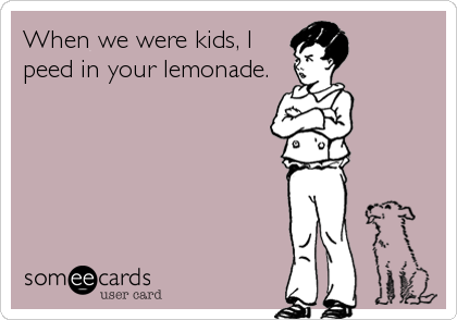 When we were kids, I peed in your lemonade.
