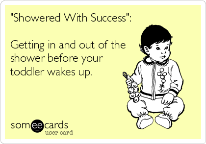 """""""Showered With Success"""":  Getting in and out of the shower before your toddler wakes up."""