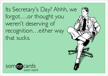 Its Secretary's Day? Ahhh, we forgot….or thought you weren't deserving of recognition…either way that sucks.